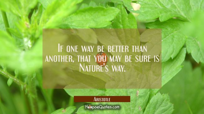 If one way be better than another that you may be sure is Nature's way.