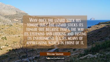 Why does the lizard stick his tongue out? The lizard sticks its tongue out because that's the way i William Shatner Quotes