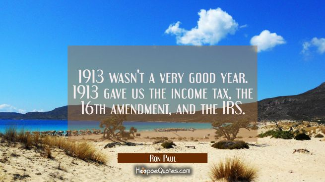 1913 wasn't a very good year. 1913 gave us the income tax the 16th amendment and the IRS.