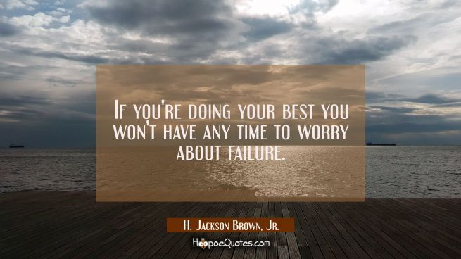 If you're doing your best you won't have any time to worry about failure.