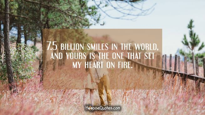 7.5 billion smiles in the world, and yours is the one that set my heart on fire.