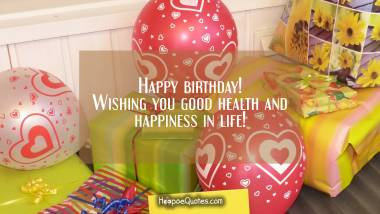 Happy birthday! Wishing you good health and happiness in life! Quotes