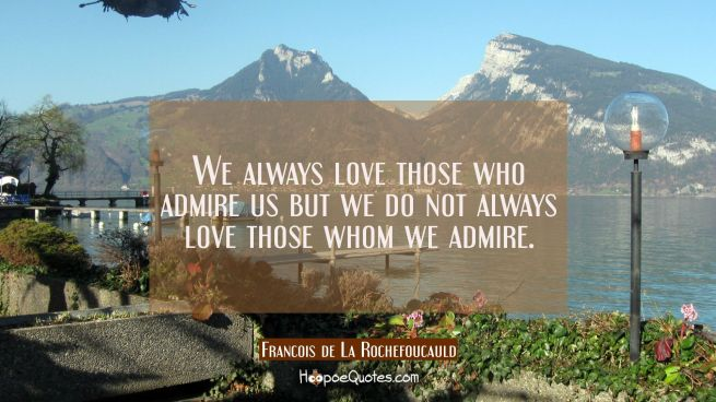 We always love those who admire us but we do not always love those whom we admire.