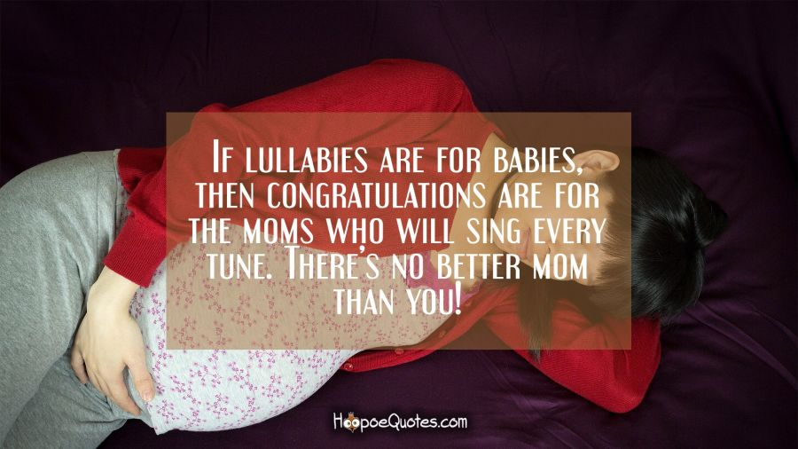 If lullabies are for babies, then congratulations are for the moms who will sing every tune. There's no better mom than you! Pregnancy Quotes