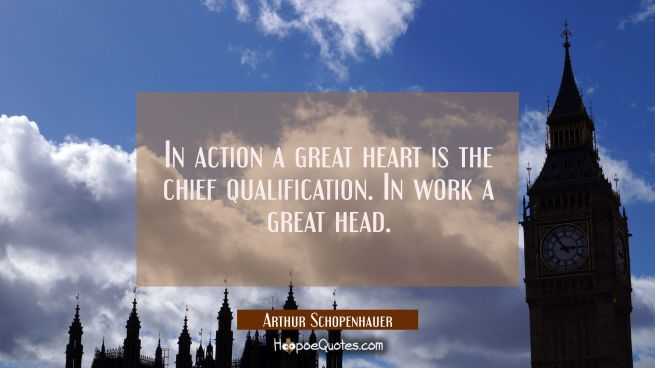 In action a great heart is the chief qualification. In work a great head.