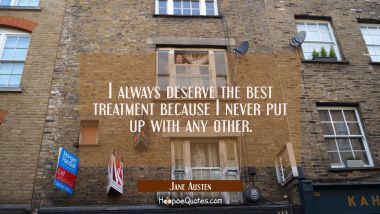 I always deserve the best treatment because I never put up with any other.