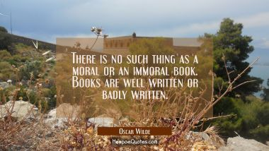 There is no such thing as a moral or an immoral book. Books are well written or badly written.