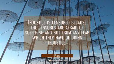 Injustice is censured because the censures are afraid of suffering and not from any fear which they