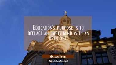 Education's purpose is to replace an empty mind with an open one. Malcolm Forbes Quotes