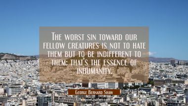 The worst sin toward our fellow creatures is not to hate them but to be indifferent to them: that's