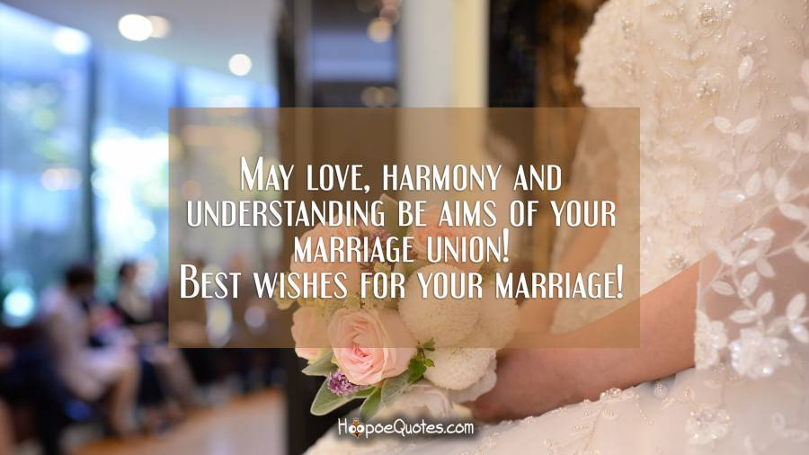 May love, harmony and understanding be aims of your marriage union! Best wishes for your marriage! Wedding Quotes