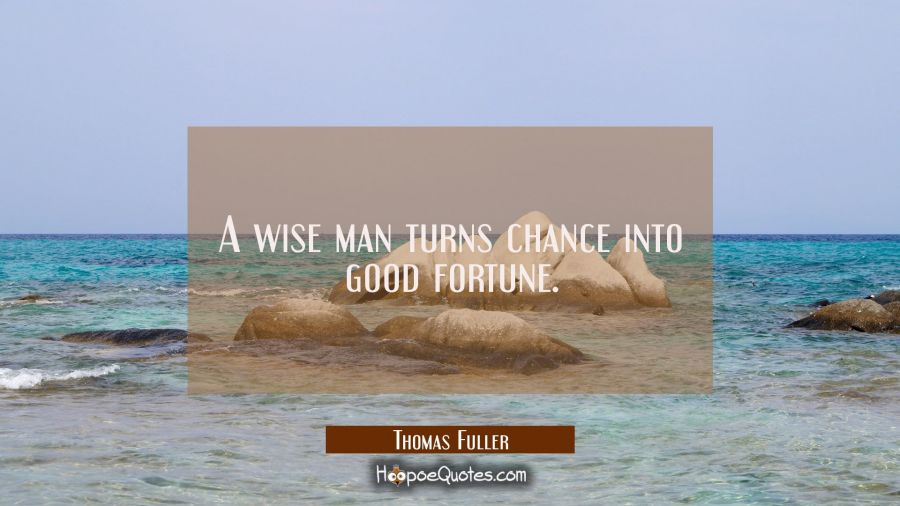 A wise man turns chance into good fortune. Thomas Fuller Quotes