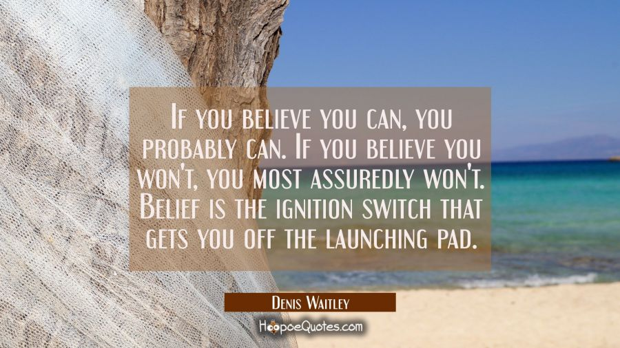 If you believe you can you probably can. If you believe you won't you most assuredly won't. Belief Denis Waitley Quotes