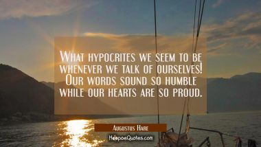 What hypocrites we seem to be whenever we talk of ourselves! Our words sound so humble while our he