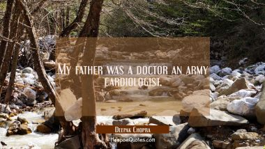My father was a doctor an army cardiologist.