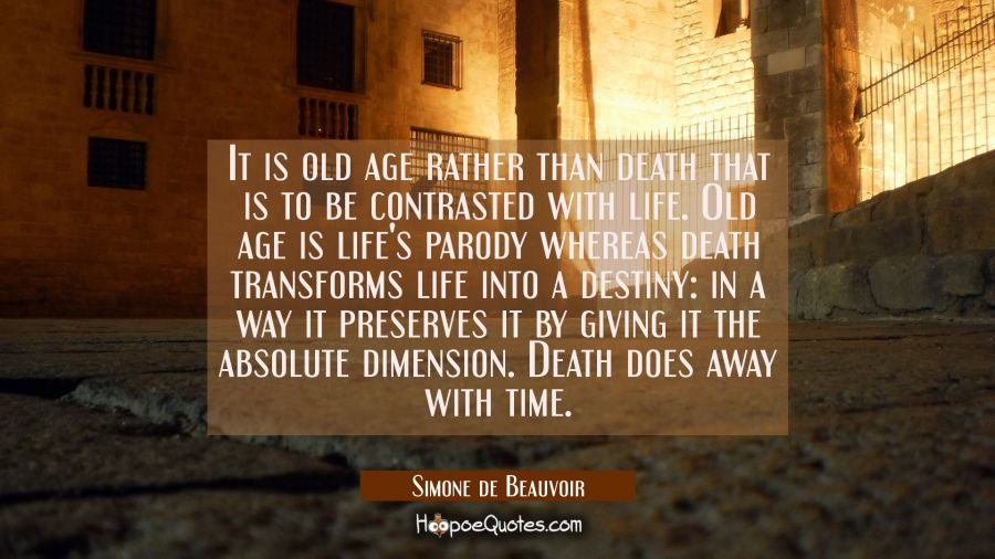 It is old age rather than death that is to be contrasted with life. Old age is life's parody wherea Simone de Beauvoir Quotes