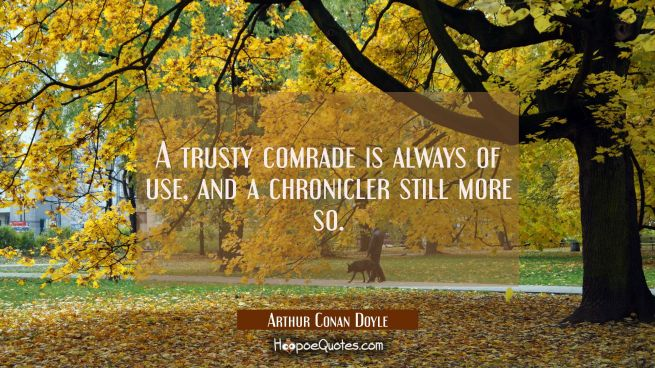 A trusty comrade is always of use, and a chronicler still more so.