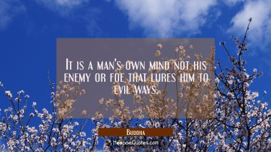 It is a man's own mind not his enemy or foe that lures him to evil ways.