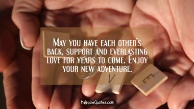May you have each other's back, support and everlasting love for years to come. Enjoy your new adventure. Engagement Quotes