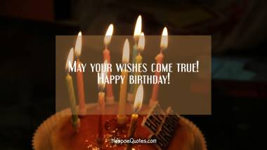 May your wishes come true! Happy birthday! Quotes