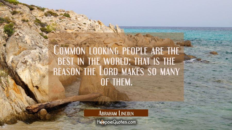Common looking people are the best in the world: that is the reason the Lord makes so many of them. Abraham Lincoln Quotes