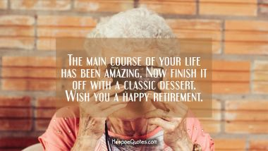 The main course of your life has been amazing. Now finish it off with a classic dessert. Wish you a happy retirement. Retirement Quotes