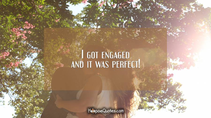 I got engaged and it was perfect! Engagement Quotes