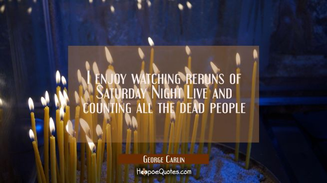 I enjoy watching reruns of Saturday Night Live and counting all the dead people