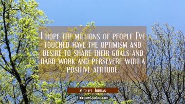 I hope the millions of people I've touched have the optimism and desire to share their goals and ha Michael Jordan Quotes