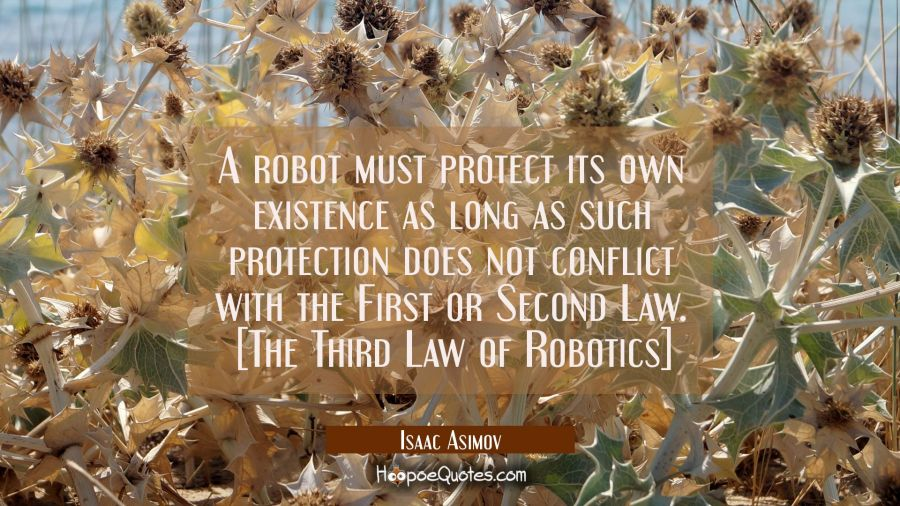 A robot must protect its own existence as long as such protection does not conflict with the First Isaac Asimov Quotes