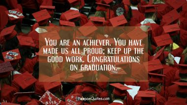 You are an achiever. You have made us all proud; keep up the good work. Congratulations on graduation. Quotes