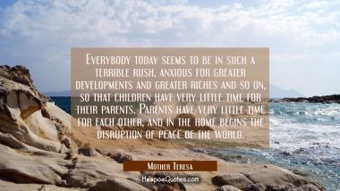 Everybody today seems to be in such a terrible rush, anxious for greater developments and greater riches and so on, so that children have very little time for their parents. Parents have very little time for each other, and in the home begins the dis Mother Teresa Quotes