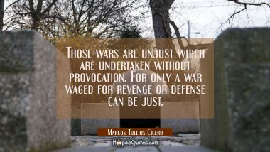 Those wars are unjust which are undertaken without provocation. For only a war waged for revenge or