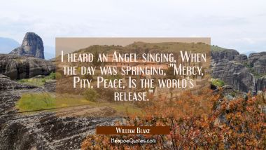 "I heard an Angel singing When the day was springing ""Mercy Pity Peace Is the world's release."" William Blake Quotes"