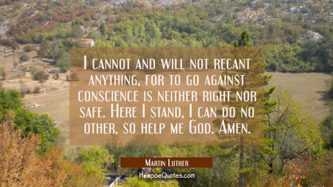 I cannot and will not recant anything for to go against conscience is neither right nor safe. Here