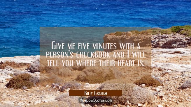 Give me five minutes with a person's checkbook and I will tell you where their heart is.
