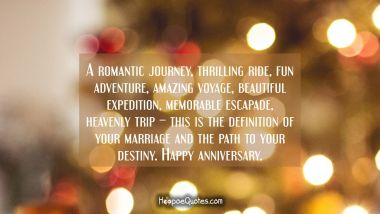 A romantic journey, thrilling ride, fun adventure, amazing voyage, beautiful expedition, memorable escapade, heavenly trip – this is the definition of your marriage and the path to your destiny. Happy anniversary.