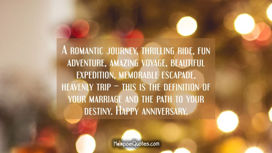 A romantic journey, thrilling ride, fun adventure, amazing voyage, beautiful expedition, memorable escapade, heavenly trip – this is the definition of your marriage and the path to your destiny. Happy anniversary. Anniversary Quotes
