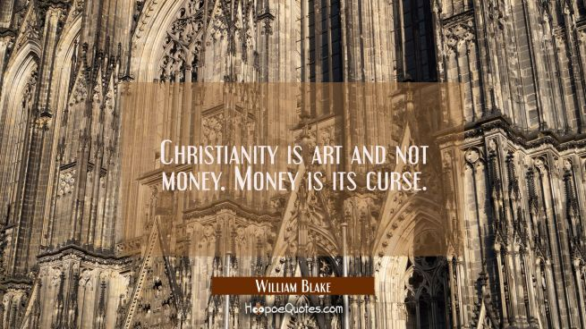 Christianity is art and not money. Money is its curse.