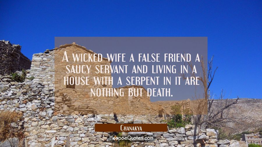 A wicked wife a false friend a saucy servant and living in a house with a serpent in it are nothing Chanakya Quotes
