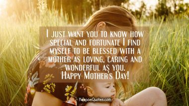 I just want you to know how special and fortunate I find myself to be blessed with a mother as loving, caring and wonderful as you. Happy Mother's day!