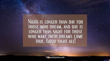 Night is longer than day for those who dream, and day is longer than night for those who make their dreams come true. Good night all! Good Night Quotes