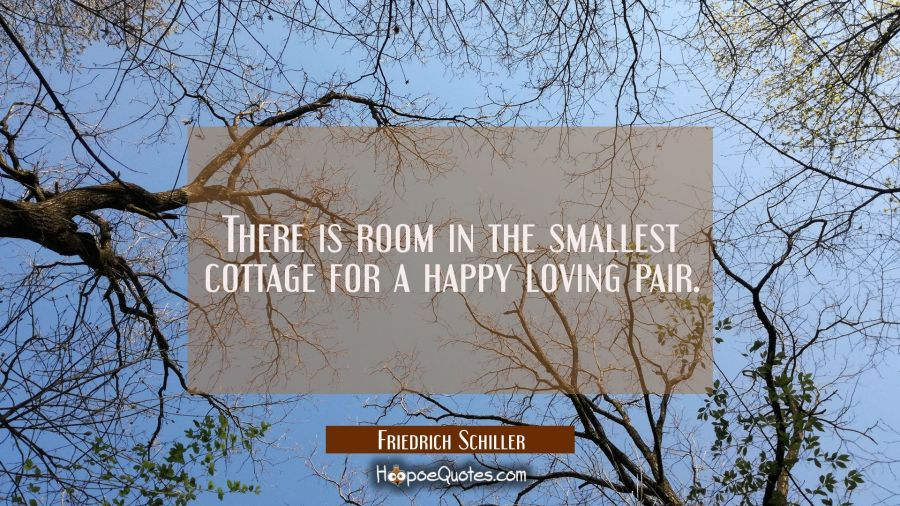 There is room in the smallest cottage for a happy loving pair. Friedrich Schiller Quotes