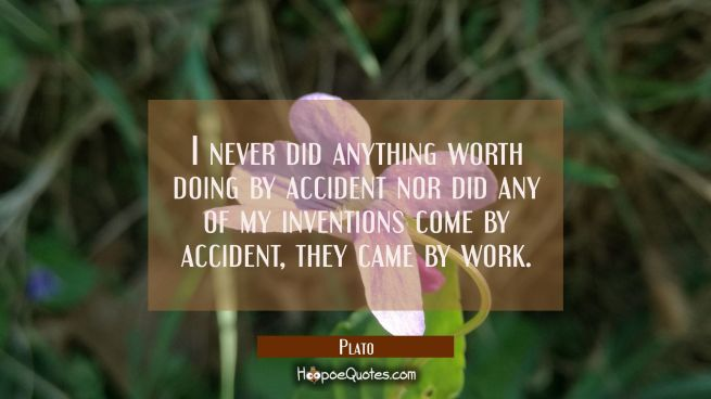 I never did anything worth doing by accident nor did any of my inventions come by accident, they ca