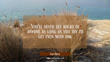 You'll never get ahead of anyone as long as you try to get even with him.