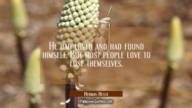 He had loved and had found himself. But most people love to lose themselves.