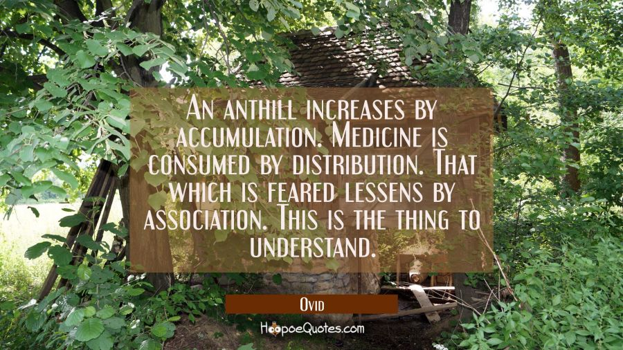 An anthill increases by accumulation. Medicine is consumed by distribution. That which is feared le Ovid Quotes