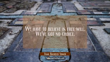 We have to believe in free-will. We've got no choice. Isaac Bashevis Singer Quotes