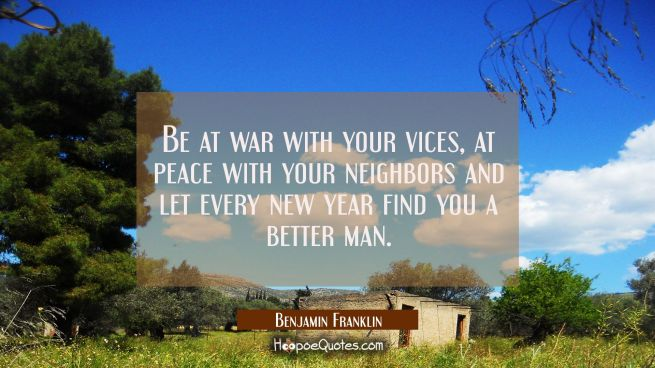 Be at war with your vices at peace with your neighbors and let every new year find you a better man