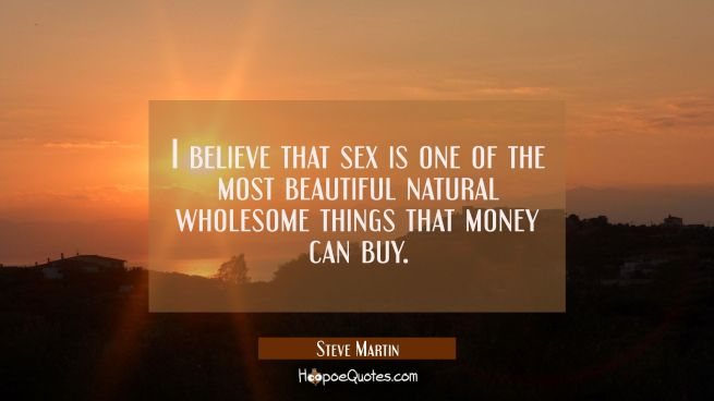 I believe that sex is one of the most beautiful natural wholesome things that money can buy.